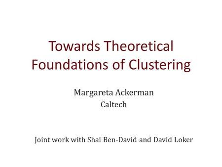 Towards Theoretical Foundations of Clustering Margareta Ackerman Caltech Joint work with Shai Ben-David and David Loker.