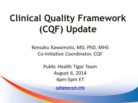 Clinical Quality Framework (CQF) Update cqframework.info Kensaku Kawamoto, MD, PhD, MHS Co-Initiative Coordinator, CQF Public Health Tiger Team August.