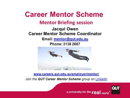 Career Mentor Scheme Mentor Briefing session Jacqui Owen Career Mentor Scheme Coordinator   Phone: 3138 2687