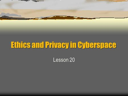 Ethics and Privacy in Cyberspace Lesson 20. Privacy and Other Personal Rights Thomas J. Watson, Chairman of the Board for IBM, once stated: Today the.