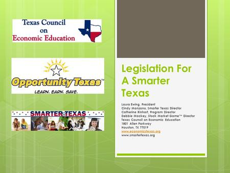 Legislation For A Smarter Texas Laura Ewing, President Cindy Manzano, Smarter Texas Director Catherine Rinhart, Program Director Debbie Mackey, Stock Market.