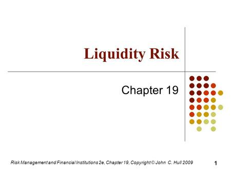 Risk Management and Financial Institutions 2e, Chapter 19, Copyright © John C. Hull 2009 Liquidity Risk Chapter 19 1.