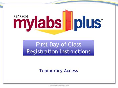 Confidential - Pearson © 2008 Temporary Access First Day of Class Registration Instructions First Day of Class Registration Instructions.