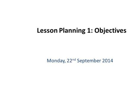 Monday, 22 nd September 2014 Lesson Planning 1: Objectives.