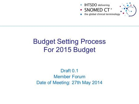 Budget Setting Process For 2015 Budget Draft 0.1 Member Forum Date of Meeting: 27th May 2014.