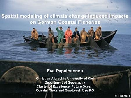 Spatial modeling of climate change induced impacts on German Coastal Fisheries Eva Papaioannou Christian Albrechts University of Kiel Department of Geography.