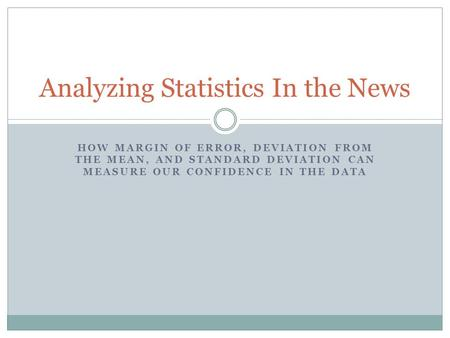 HOW MARGIN OF ERROR, DEVIATION FROM THE MEAN, AND STANDARD DEVIATION CAN MEASURE OUR CONFIDENCE IN THE DATA Analyzing Statistics In the News.