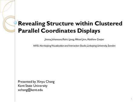 Revealing Structure within Clustered Parallel Coordinates Displays Jimmy Johansson, Patric Ljung, Mikael Jern, Matthew Cooper NVIS- Norrkoping Visualization.