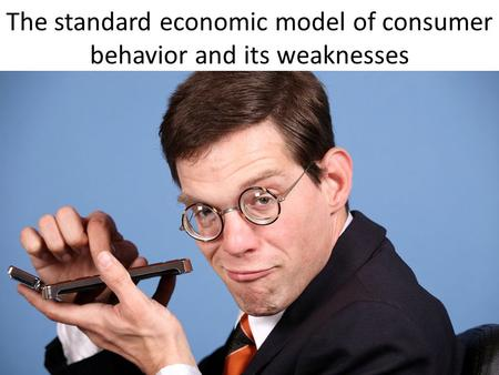 The standard economic model of consumer behavior and its weaknesses.