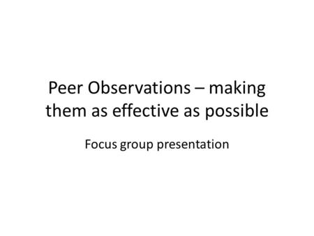 Peer Observations – making them as effective as possible Focus group presentation.