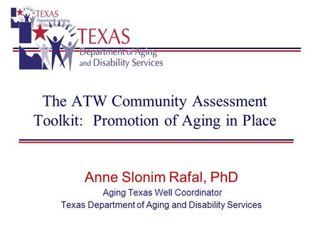 The ATW Community Assessment Toolkit: Promotion of Aging in Place Anne Slonim Rafal, PhD Aging Texas Well Coordinator Texas Department of Aging and Disability.