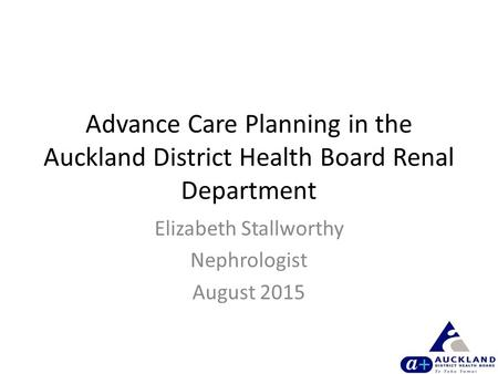 Advance Care Planning in the Auckland District Health Board Renal Department Elizabeth Stallworthy Nephrologist August 2015.
