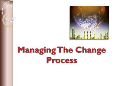 Managing The Change Process. Environment of the organisation is becoming increasingly unstable because change is a significant element of organisational.