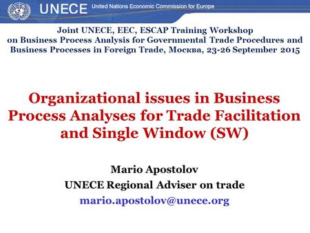 Organizational issues in Business Process Analyses for Trade Facilitation and Single Window (SW) Mario Apostolov UNECE Regional Adviser on trade