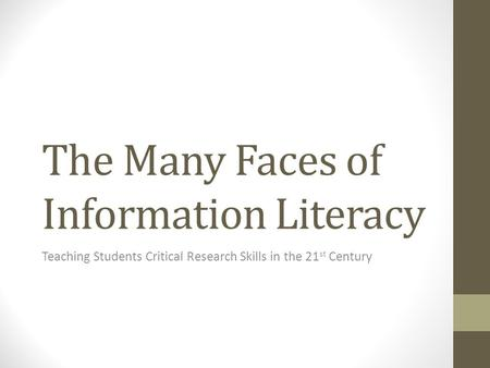 The Many Faces of Information Literacy Teaching Students Critical Research Skills in the 21 st Century.