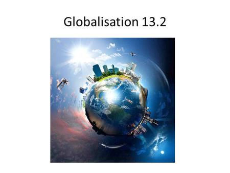 Globalisation 13.2. Today…. Key drivers of globalisation: 1.Transnational corporations 2.Global consumers 3.Technology and communication 4.Government.