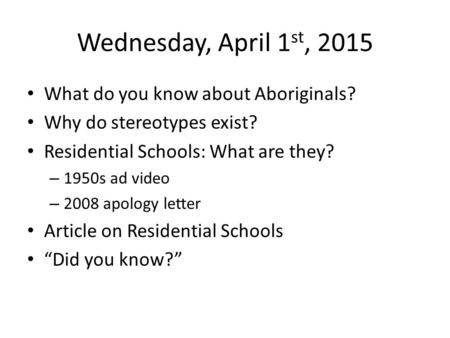 Wednesday, April 1 st, 2015 What do you know about Aboriginals? Why do stereotypes exist? Residential Schools: What are they? – 1950s ad video – 2008 apology.