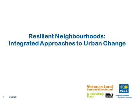 © VLGA 2010 1 Resilient Neighbourhoods: Integrated Approaches to Urban Change.