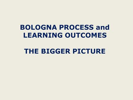 BOLOGNA PROCESS and LEARNING OUTCOMES THE BIGGER PICTURE.