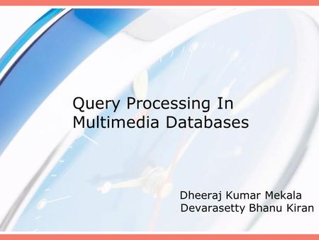 Query Processing In Multimedia Databases Dheeraj Kumar Mekala Devarasetty Bhanu Kiran.