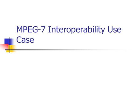 MPEG-7 Interoperability Use Case. Motivation MPEG-7: set of standardized tools for describing multimedia content at different abstraction levels Implemented.