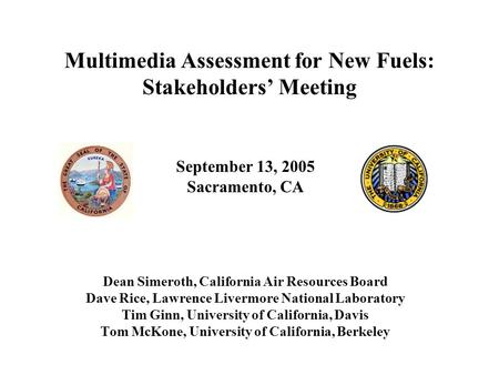 Multimedia Assessment for New Fuels: Stakeholders' Meeting September 13, 2005 Sacramento, CA Dean Simeroth, California Air Resources Board Dave Rice, Lawrence.