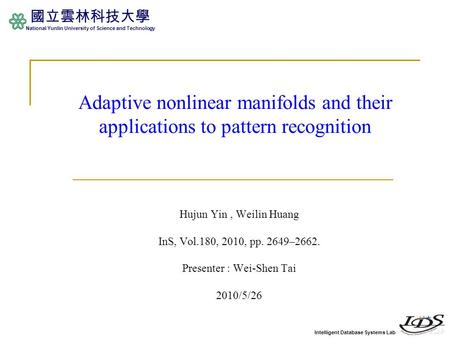 Intelligent Database Systems Lab 國立雲林科技大學 National Yunlin University of Science and Technology Adaptive nonlinear manifolds and their applications to pattern.