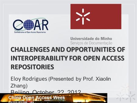 CHALLENGES AND OPPORTUNITIES OF INTEROPERABILITY FOR OPEN ACCESS REPOSITORIES Eloy Rodrigues ( Presented by Prof. Xiaolin Zhang) Beijing, October, 22,
