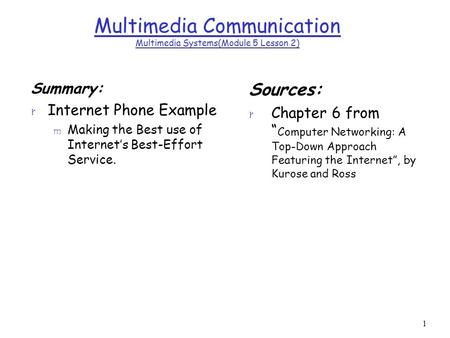 1 Multimedia Communication Multimedia Systems(Module 5 Lesson 2) Summary: r Internet Phone Example m Making the Best use of Internet's Best-Effort Service.