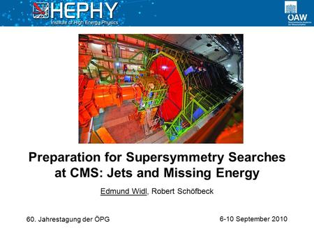 6-10 September 2010 Edmund Widl, Robert Schöfbeck Preparation for Supersymmetry Searches at CMS: Jets and Missing Energy 60. Jahrestagung der ÖPG.