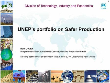 UNEP's portfolio on Safer Production Ruth Coutto Programme Officer, Sustainable Consumption and Production Branch Meeting between UNEP and MEP, 4 November.