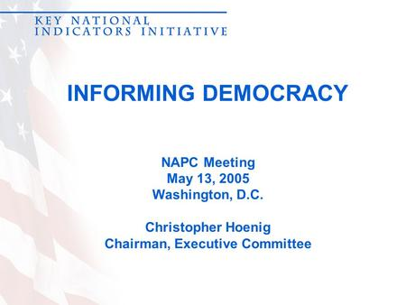 INFORMING DEMOCRACY NAPC Meeting May 13, 2005 Washington, D.C. Christopher Hoenig Chairman, Executive Committee.
