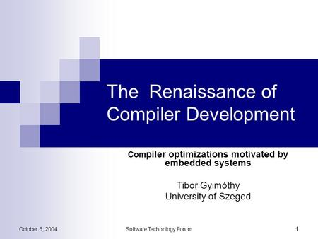 October 6, 2004.Software Technology Forum 1 The Renaissance of Compiler Development Com piler optimizations motivated by embedded systems Tibor Gyimóthy.