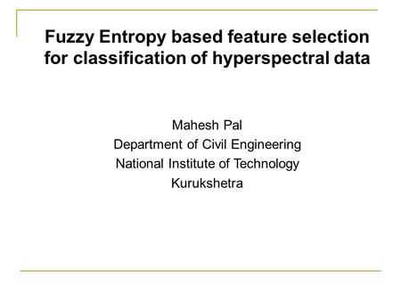 Fuzzy Entropy based feature selection for classification of hyperspectral data Mahesh Pal Department of Civil Engineering National Institute of Technology.