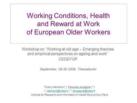 Working Conditions, Health and Reward at Work of European Older Workers Thierry Debrand (*), Pascale Lengagne (**) (*) (**)