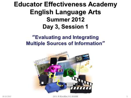"Summer 2012 Day 3, Session 1 10/11/2015(M.S.) R/ELA.EEA.2012.©MSDE1 Educator Effectiveness Academy English Language Arts ""Evaluating and Integrating Multiple."