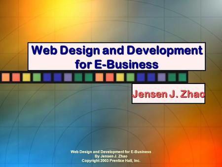 Web Design and Development for E-Business By Jensen J. Zhao Copyright 2003 Prentice Hall, Inc. Web Design and Development for E-Business Jensen J. Zhao.