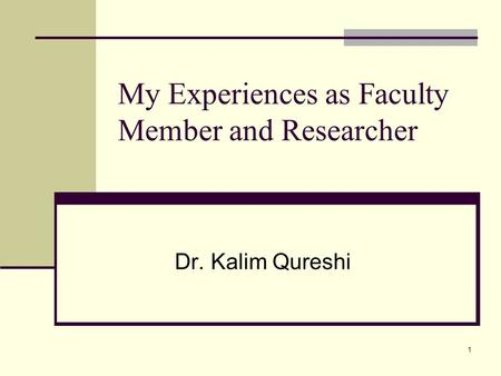 1 My Experiences as Faculty Member and Researcher Dr. Kalim Qureshi.