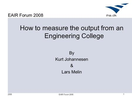 2008 EAIR Forum 2008 1 How to measure the output from an Engineering College By Kurt Johannesen & Lars Melin.