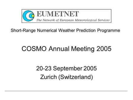 COSMO Annual Meeting 2005 20-23 September 2005 Zurich (Switzerland) Short-Range Numerical Weather Prediction Programme.
