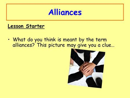 Alliances Lesson Starter What do you think is meant by the term alliances? This picture may give you a clue…