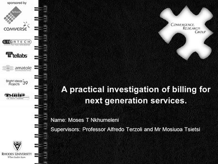 Page  1 A practical investigation of billing for next generation services. Name: Moses T Nkhumeleni Supervisors: Professor Alfredo Terzoli and Mr Mosiuoa.