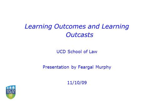 Learning Outcomes and Learning Outcasts UCD School of Law Presentation by Feargal Murphy 11/10/09.