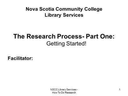 NSCC Library Services - How To Do Research 1 Nova Scotia Community College Library Services The Research Process- Part One: Getting Started! Facilitator: