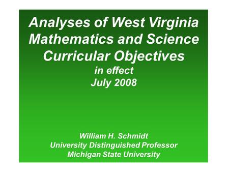 Analyses of West Virginia Mathematics and Science Curricular Objectives in effect July 2008 William H. Schmidt University Distinguished Professor Michigan.
