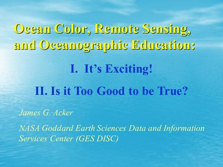 Ocean Color, Remote Sensing, and Oceanographic Education: I. I. It's Exciting! II. II. Is it Too Good to be True? James G. Acker NASA Goddard Earth Sciences.