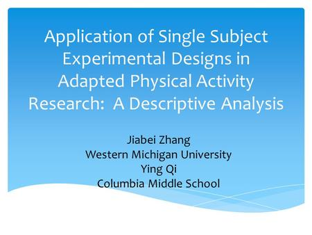 Application of Single Subject Experimental Designs in Adapted Physical Activity Research: A Descriptive Analysis Jiabei Zhang Western Michigan University.