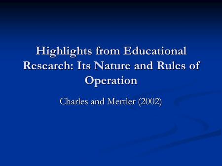 Highlights from Educational Research: Its Nature and Rules of Operation Charles and Mertler (2002)