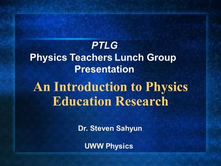 An Introduction to Physics Education Research Dr. Steven Sahyun UWW Physics PTLG Physics Teachers Lunch Group Presentation.