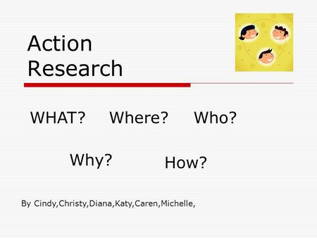 Action Research WHAT?Where?Who? Why? How? By Cindy,Christy,Diana,Katy,Caren,Michelle,